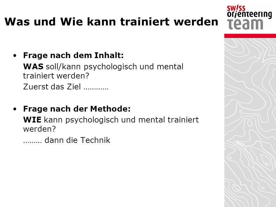 Was und Wie kann trainiert werden Frage nach dem Inhalt: WAS soll/kann psychologisch und mental trainiert werden? Zuerst das Ziel ………… Frage nach der
