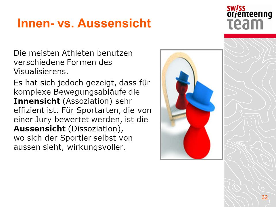 32 Die meisten Athleten benutzen verschiedene Formen des Visualisierens. Es hat sich jedoch gezeigt, dass für komplexe Bewegungsabläufe die Innensicht