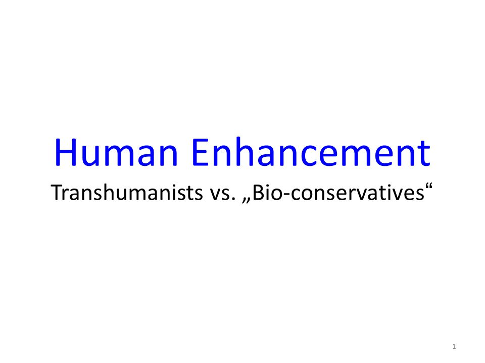 "Human Enhancement Transhumanists vs. ""Bio-conservatives"" 1"