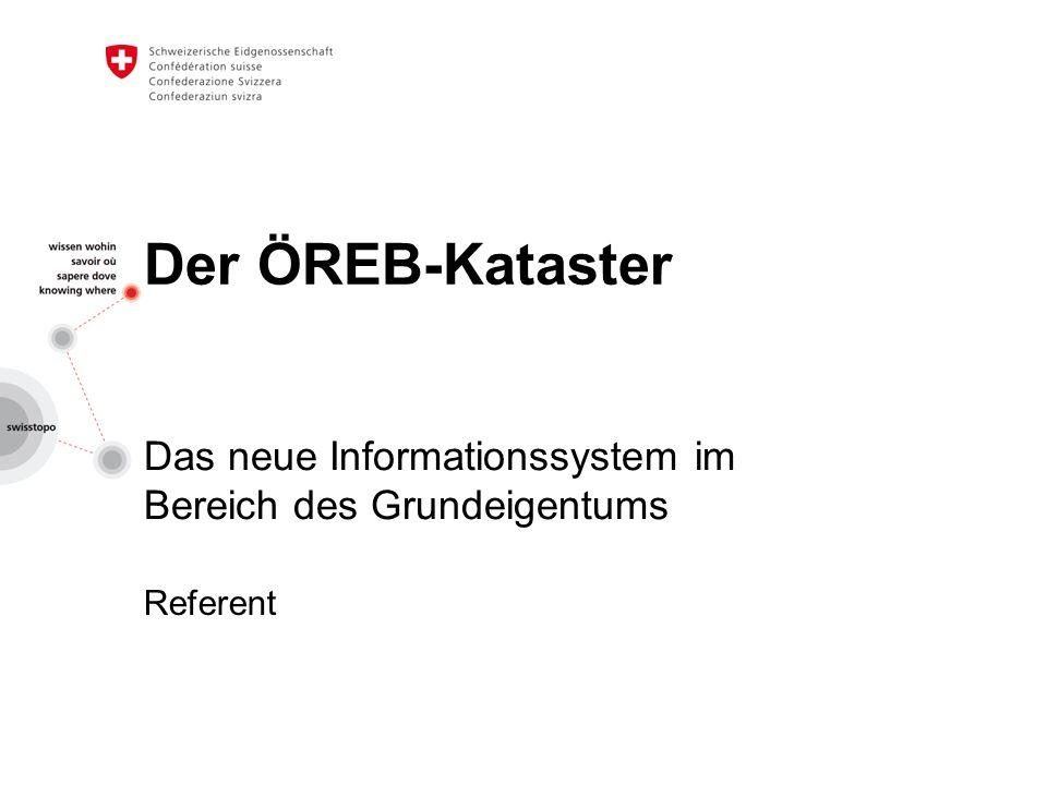 Der ÖREB-Kataster Das neue Informationssystem im Bereich des Grundeigentums Referent