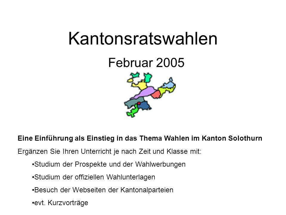 Kantonsratswahlen Februar 2005 Eine Einführung als Einstieg in das Thema Wahlen im Kanton Solothurn Ergänzen Sie Ihren Unterricht je nach Zeit und Kla
