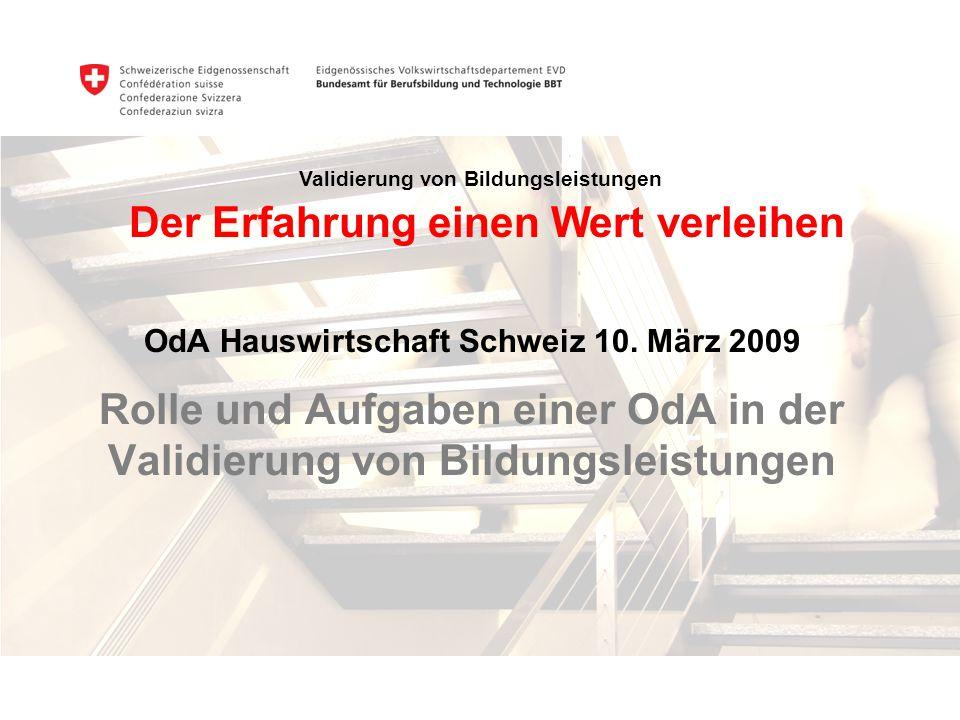 OdA Hauswirtschaft Schweiz 10. März 2009 Rolle und Aufgaben einer OdA in der Validierung von Bildungsleistungen Validierung von Bildungsleistungen Der
