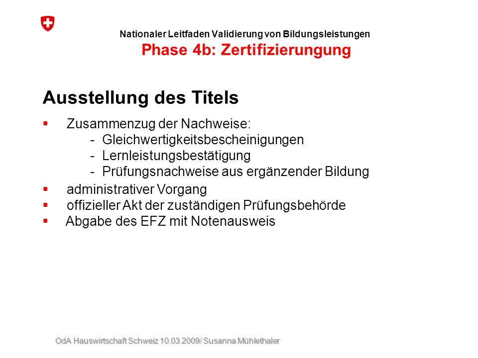 OdA Hauswirtschaft Schweiz 10.03.2009/ Susanna Mühlethaler Nationaler Leitfaden Validierung von Bildungsleistungen Phase 4b: Zertifizierungung Ausstel