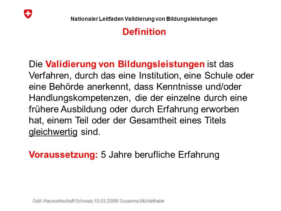 OdA Hauswirtschaft Schweiz 10.03.2009/ Susanna Mühlethaler Nationaler Leitfaden Validierung von Bildungsleistungen Definition Die Validierung von Bild