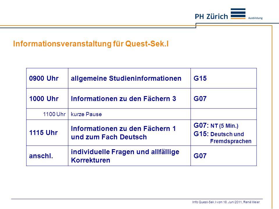 Informationsveranstaltung für Quest-Sek.I Info Quest-Sek.I vom 18. Juni 2011, René Meier 0900 Uhrallgemeine StudieninformationenG15 1000 UhrInformatio