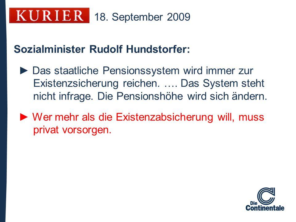 18. September 2009 Sozialminister Rudolf Hundstorfer: ► Das staatliche Pensionssystem wird immer zur Existenzsicherung reichen. …. Das System steht ni