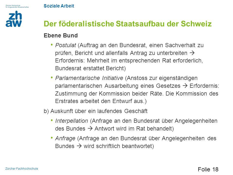 Soziale Arbeit Zürcher Fachhochschule Der föderalistische Staatsaufbau der Schweiz Ebene Bund Postulat (Auftrag an den Bundesrat, einen Sachverhalt zu
