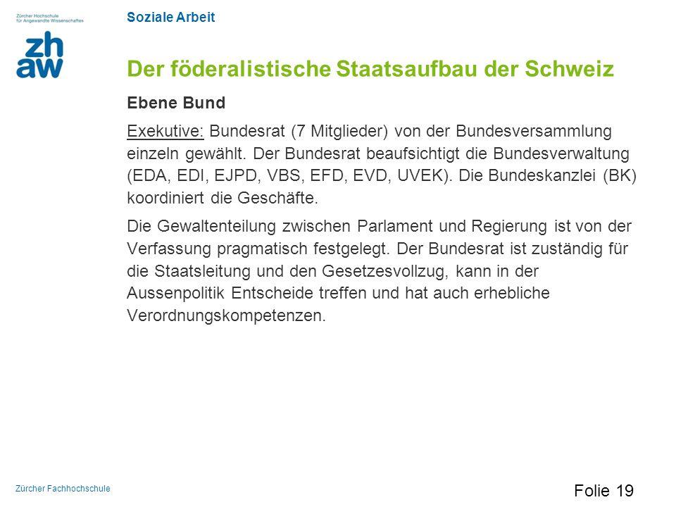 Soziale Arbeit Zürcher Fachhochschule Der föderalistische Staatsaufbau der Schweiz Ebene Bund Exekutive: Bundesrat (7 Mitglieder) von der Bundesversam