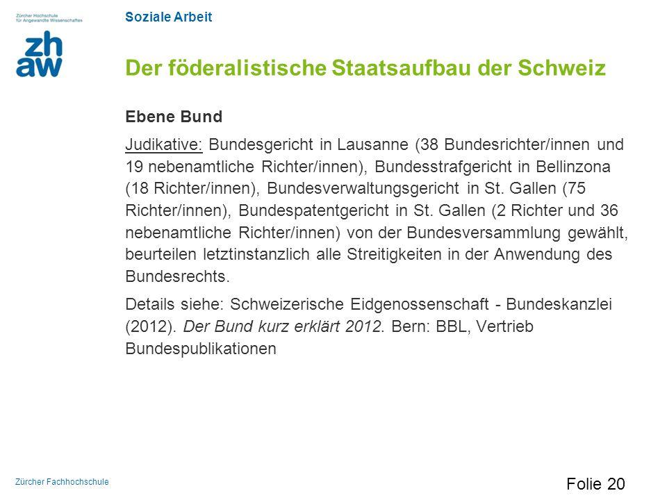 Soziale Arbeit Zürcher Fachhochschule Der föderalistische Staatsaufbau der Schweiz Ebene Bund Judikative: Bundesgericht in Lausanne (38 Bundesrichter/