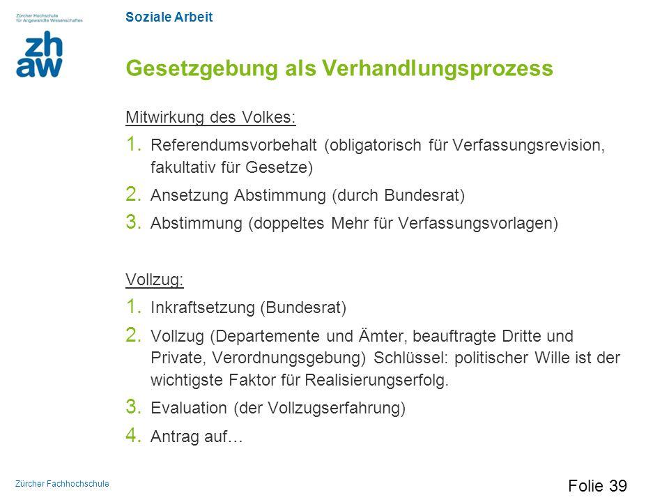 Soziale Arbeit Zürcher Fachhochschule Gesetzgebung als Verhandlungsprozess Mitwirkung des Volkes: 1. Referendumsvorbehalt (obligatorisch für Verfassun