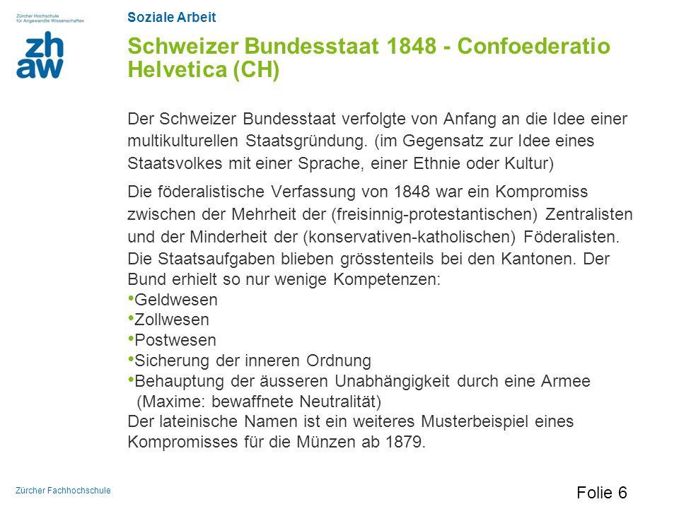Soziale Arbeit Zürcher Fachhochschule Schweizer Bundesstaat 1848 - Confoederatio Helvetica (CH) Der Schweizer Bundesstaat verfolgte von Anfang an die
