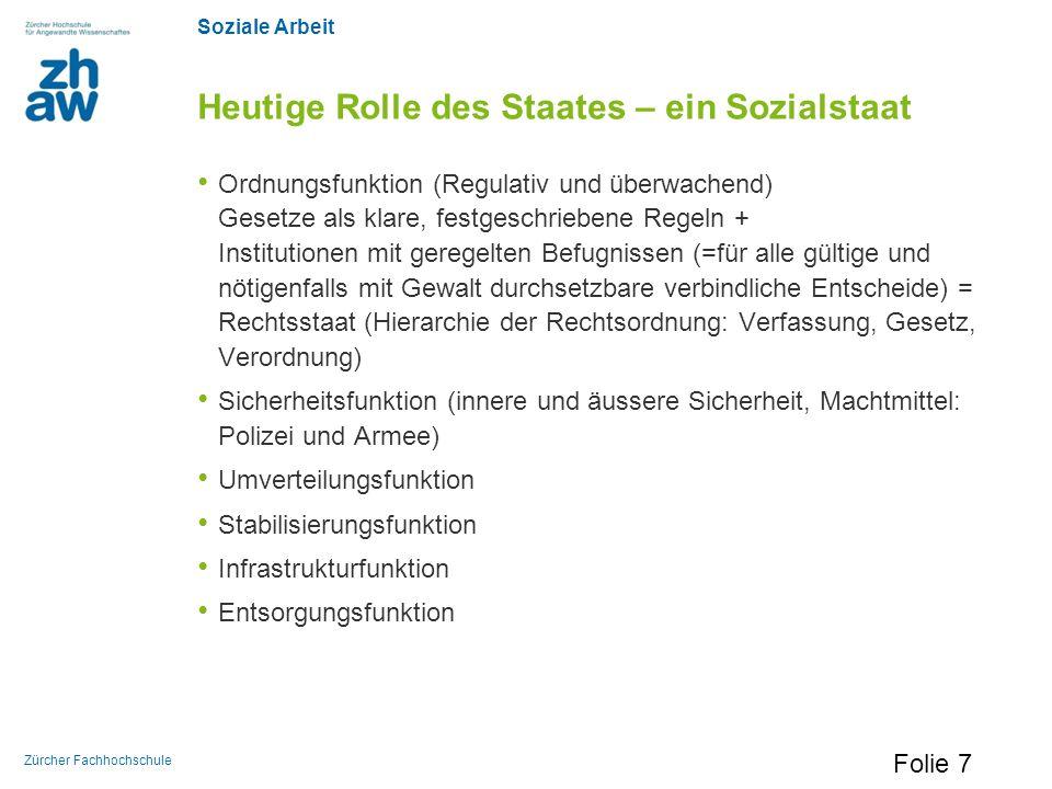 Soziale Arbeit Zürcher Fachhochschule Heutige Rolle des Staates – ein Sozialstaat Ordnungsfunktion (Regulativ und überwachend) Gesetze als klare, fest