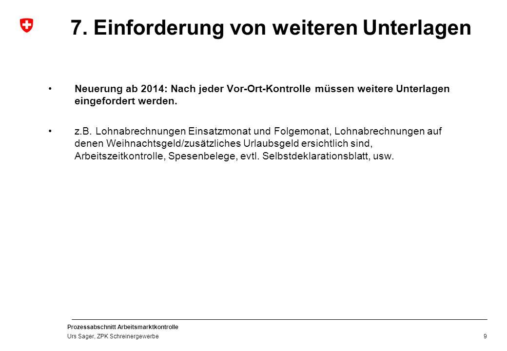 Prozessabschnitt Arbeitsmarktkontrolle Urs Sager, ZPK Schreinergewerbe 7. Einforderung von weiteren Unterlagen Neuerung ab 2014: Nach jeder Vor-Ort-Ko