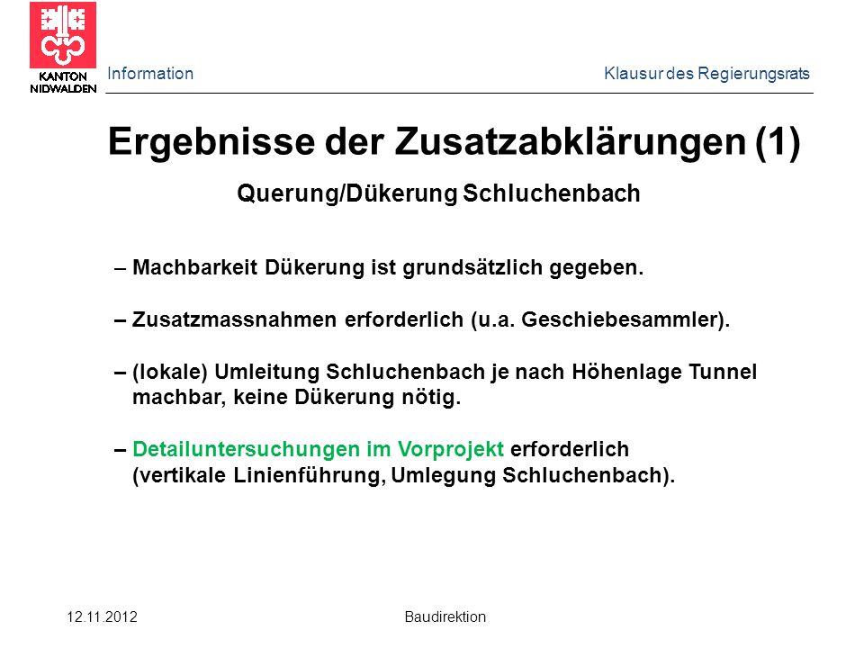 Information Klausur des Regierungsrats 12.11.2012 Baudirektion Ergebnisse der Zusatzabklärungen (1) Querung/Dükerung Schluchenbach – Machbarkeit Dükerung ist grundsätzlich gegeben.