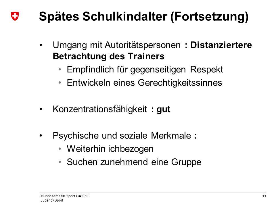 11 Bundesamt für Sport BASPO Jugend+Sport Spätes Schulkindalter (Fortsetzung) Umgang mit Autoritätspersonen : Distanziertere Betrachtung des Trainers
