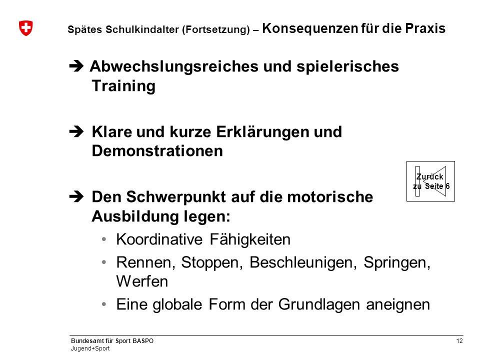 12 Bundesamt für Sport BASPO Jugend+Sport Spätes Schulkindalter (Fortsetzung) – Konsequenzen für die Praxis  Abwechslungsreiches und spielerisches Tr