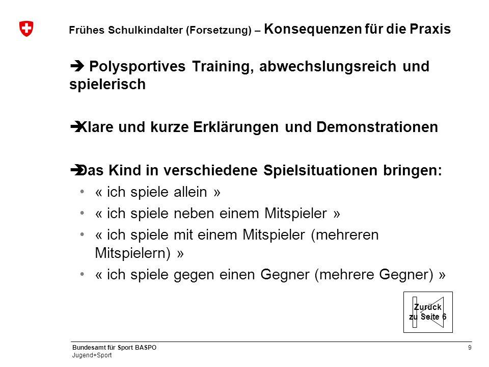 9 Bundesamt für Sport BASPO Jugend+Sport Frühes Schulkindalter (Forsetzung) – Konsequenzen für die Praxis  Polysportives Training, abwechslungsreich