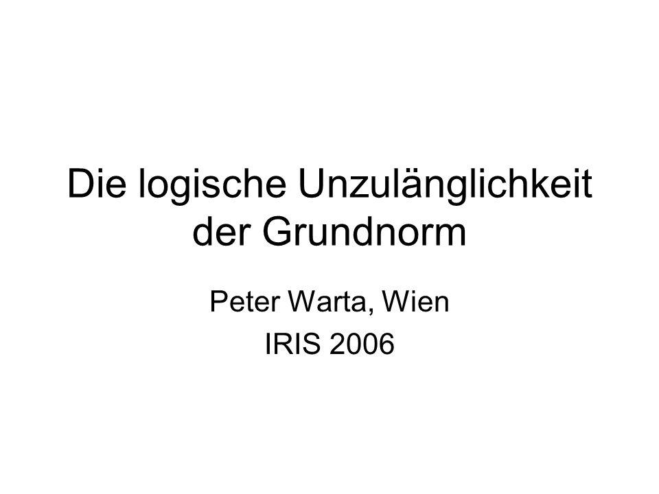Die logische Unzulänglichkeit der Grundnorm Peter Warta, Wien IRIS 2006