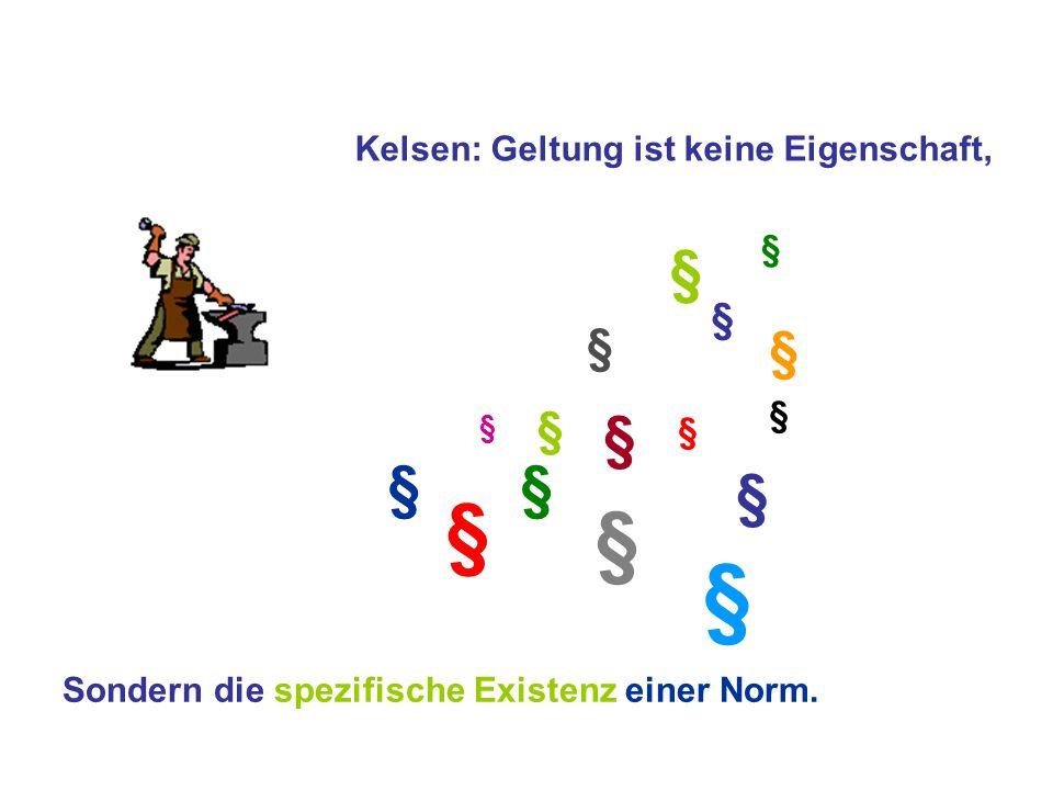 § § § § § § § § § § § § § § § § Kelsen: Geltung ist keine Eigenschaft, Sondern die spezifische Existenz einer Norm.