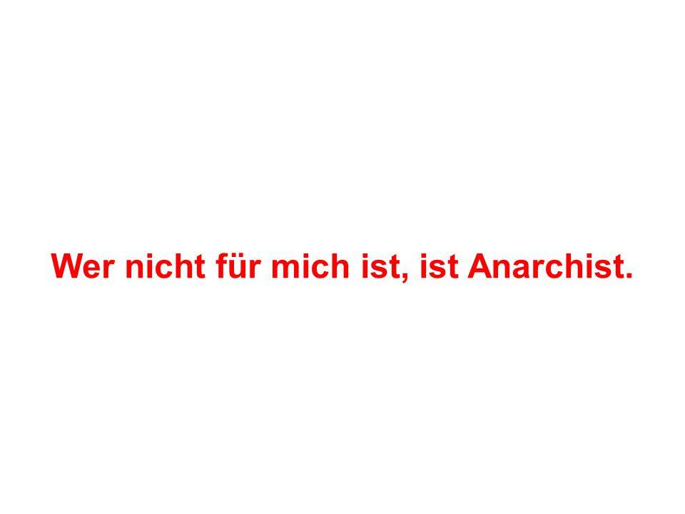 Wer nicht für mich ist, ist Anarchist.