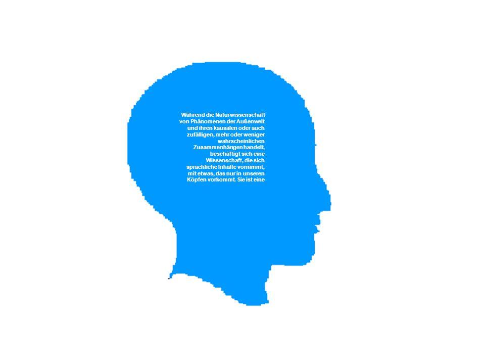 § Während die Naturwissenschaft von Phänomenen der Außenwelt und ihren kausalen oder auch zufälligen, mehr oder weniger wahrscheinlichen Zusammenhängen handelt, beschäftigt sich eine Wissenschaft, die sich sprachliche Inhalte vornimmt, mit etwas, das nur in unseren Köpfen vorkommt.