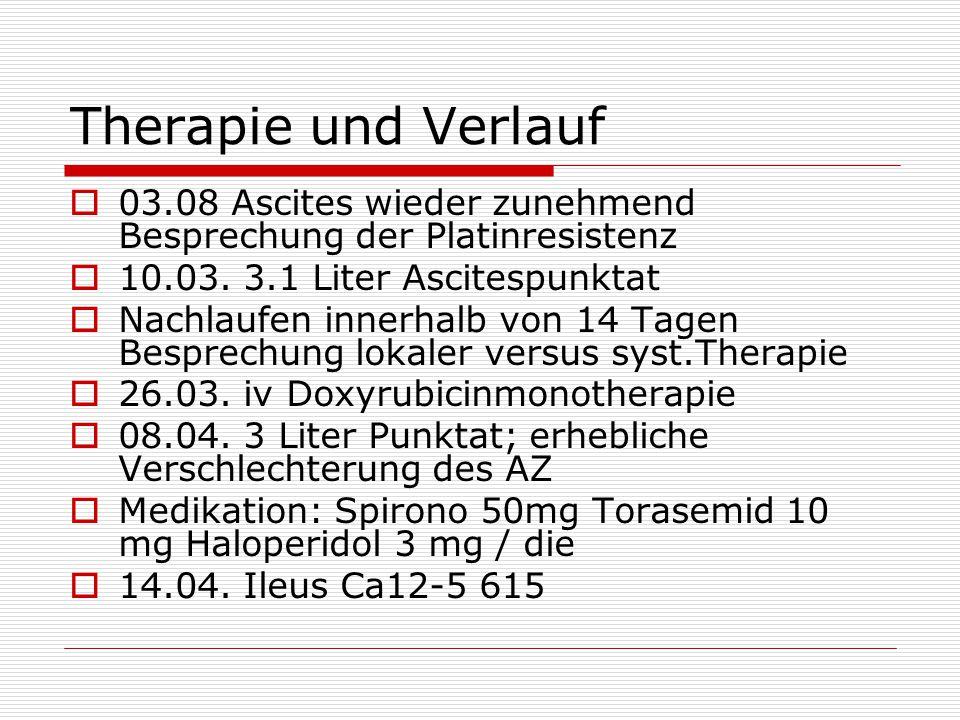 Therapie und Verlauf  03.08 Ascites wieder zunehmend Besprechung der Platinresistenz  10.03. 3.1 Liter Ascitespunktat  Nachlaufen innerhalb von 14