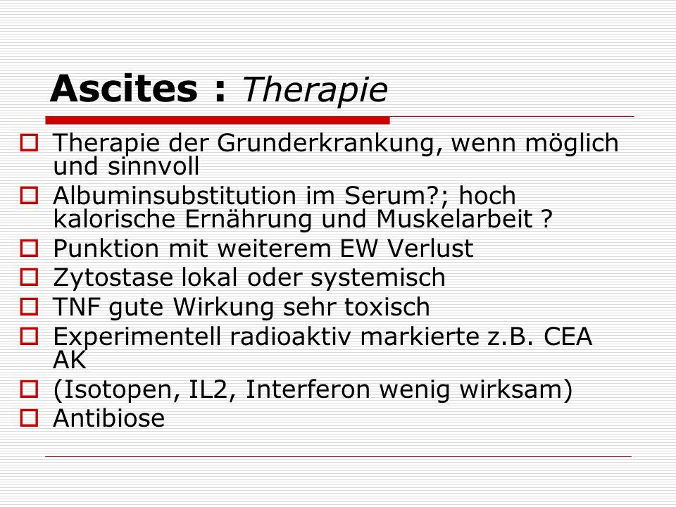 Ascites : Therapie  Therapie der Grunderkrankung, wenn möglich und sinnvoll  Albuminsubstitution im Serum?; hoch kalorische Ernährung und Muskelarbe