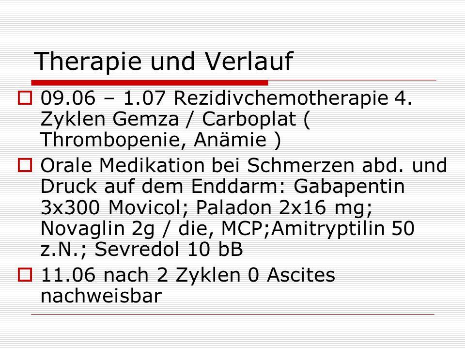 Therapie und Verlauf  09.06 – 1.07 Rezidivchemotherapie 4. Zyklen Gemza / Carboplat ( Thrombopenie, Anämie )  Orale Medikation bei Schmerzen abd. un