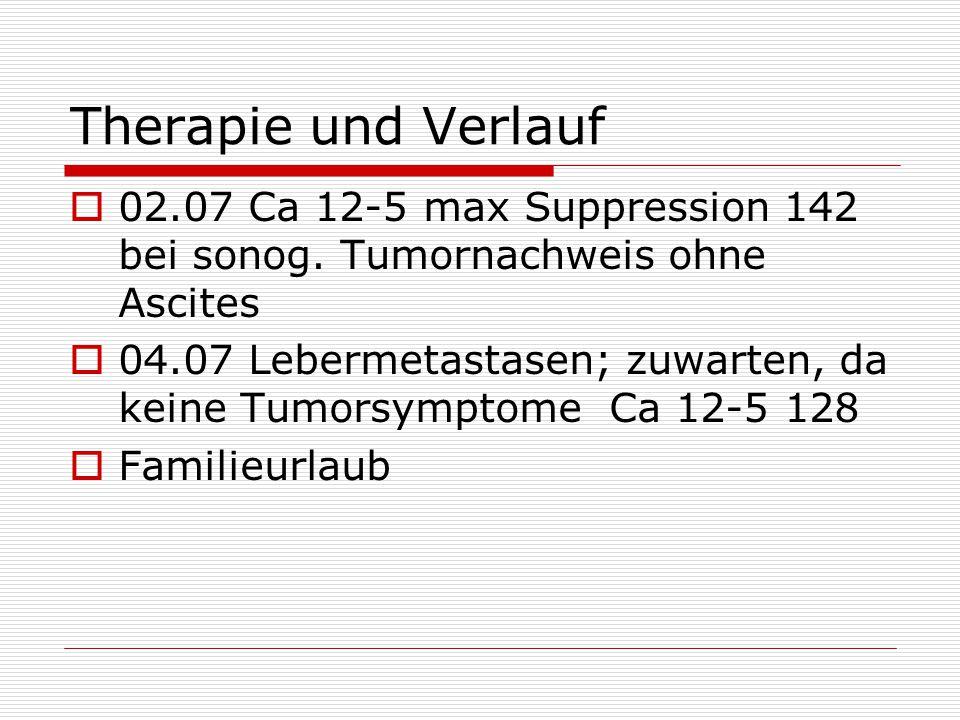 Therapie und Verlauf  02.07 Ca 12-5 max Suppression 142 bei sonog. Tumornachweis ohne Ascites  04.07 Lebermetastasen; zuwarten, da keine Tumorsympto