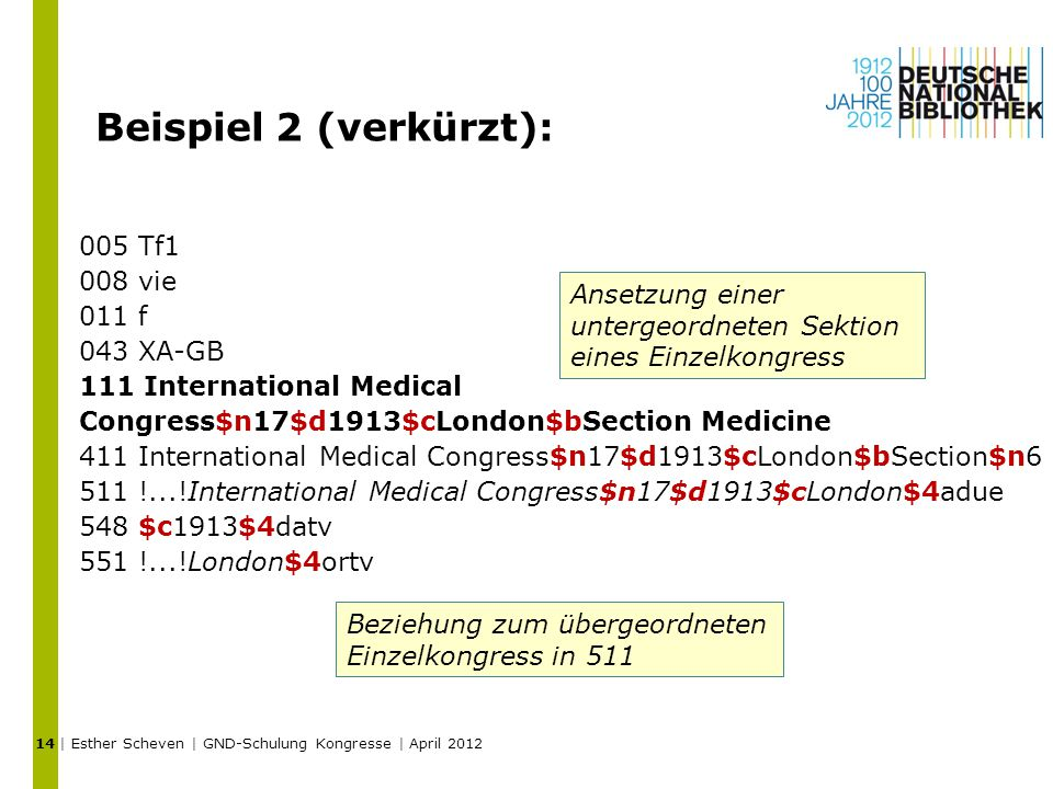Beispiel 2 (verkürzt): 005 Tf1 008 vie 011 f 043 XA-GB 111 International Medical Congress$n17$d1913$cLondon$bSection Medicine 411 International Medical Congress$n17$d1913$cLondon$bSection$n6 511 !...!International Medical Congress$n17$d1913$cLondon$4adue 548 $c1913$4datv 551 !...!London$4ortv | Esther Scheven | GND-Schulung Kongresse | April Ansetzung einer untergeordneten Sektion eines Einzelkongress Beziehung zum übergeordneten Einzelkongress in 511