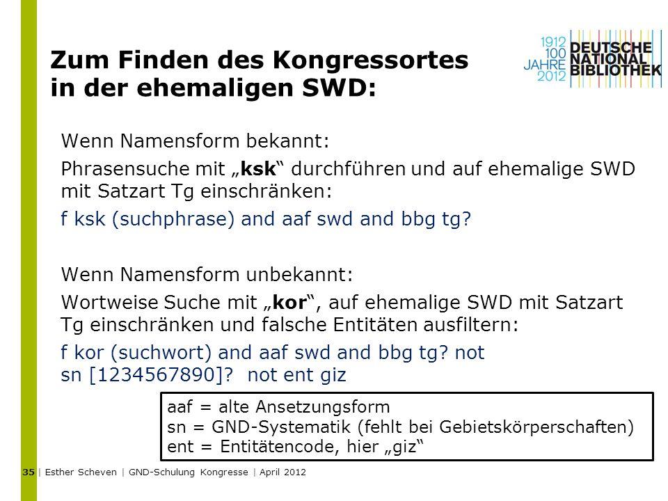 """Zum Finden des Kongressortes in der ehemaligen SWD: Wenn Namensform bekannt: Phrasensuche mit """"ksk durchführen und auf ehemalige SWD mit Satzart Tg einschränken: f ksk (suchphrase) and aaf swd and bbg tg."""