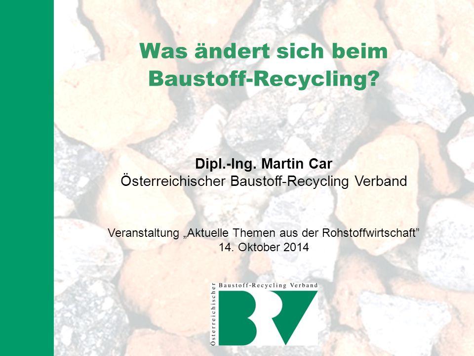 """Was ändert sich beim Baustoff-Recycling? Dipl.-Ing. Martin Car Österreichischer Baustoff-Recycling Verband Veranstaltung """"Aktuelle Themen aus der Rohs"""