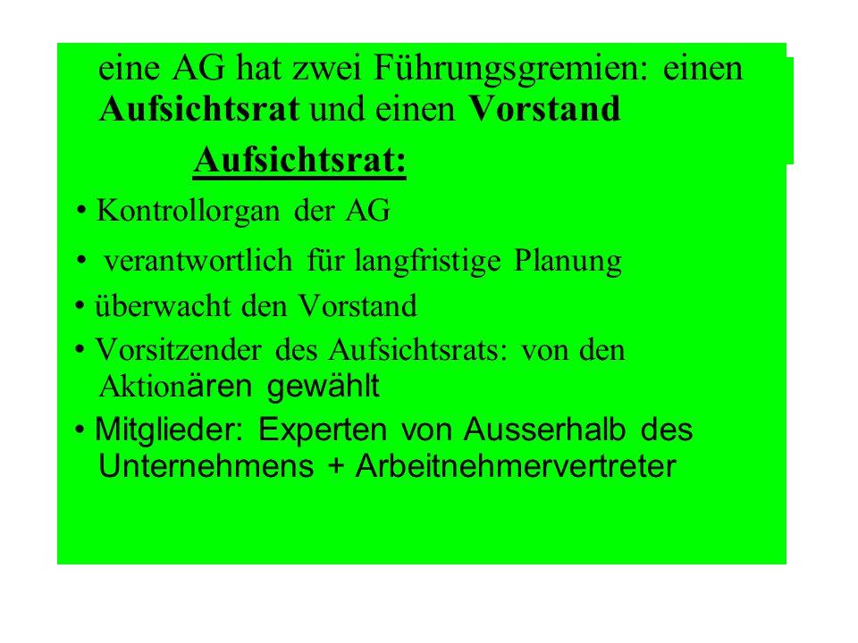 eine AG hat zwei Führungsgremien: einen Aufsichtsrat und einen Vorstand Aufsichtsrat: Kontrollorgan der AG verantwortlich für langfristige Planung übe