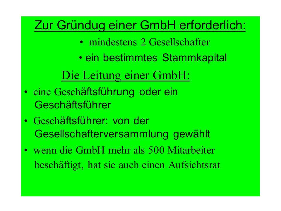 Zur Gründug einer GmbH erforderlich: mindestens 2 Gesellschafter ein bestimmtes Stammkapital Die Leitung einer GmbH: eine Gesch äftsführung oder ein G