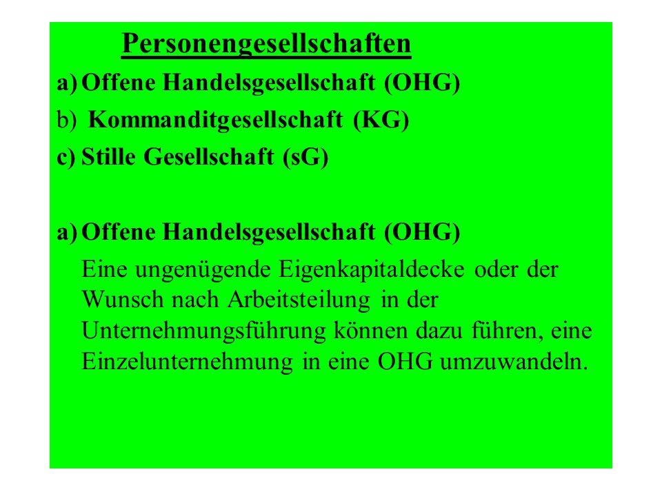 Personengesellschaften a)Offene Handelsgesellschaft (OHG) b) Kommanditgesellschaft (KG) c)Stille Gesellschaft (sG) a)Offene Handelsgesellschaft (OHG)