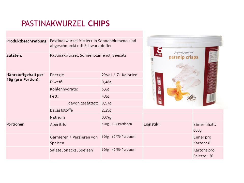 PASTINAKWURZEL CHIPS Produktbeschreibung: Pastinakwurzel frittiert in Sonnenblumenöl und abgeschmeckt mit Schwarzpfeffer Zutaten: Pastinakwurzel, Sonnenblumenöl, Seesalz Nährstoffgehalt per 15g (pro Portion): Energie296kJ / 71 Kalorien Eiweiß0,48g Kohlenhydrate:6,6g Fett:4,8g davon gesättigt:0,57g Ballaststoffe2,25g Natrium0,09g Portionen Aperitifs 600g – 100 Portionen Logistik: Eimerinhalt: 600g Garnieren / Verzieren von Speisen 600g – 60/70 Portionen Eimer pro Karton: 6 Salate, Snacks, Speisen 600g – 40/50 Portionen Kartons pro Palette: 30