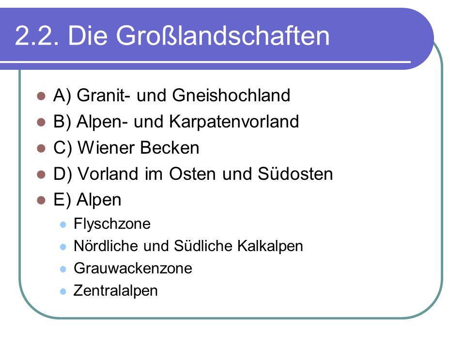 2.2. Die Großlandschaften A) Granit- und Gneishochland B) Alpen- und Karpatenvorland C) Wiener Becken D) Vorland im Osten und Südosten E) Alpen Flysch