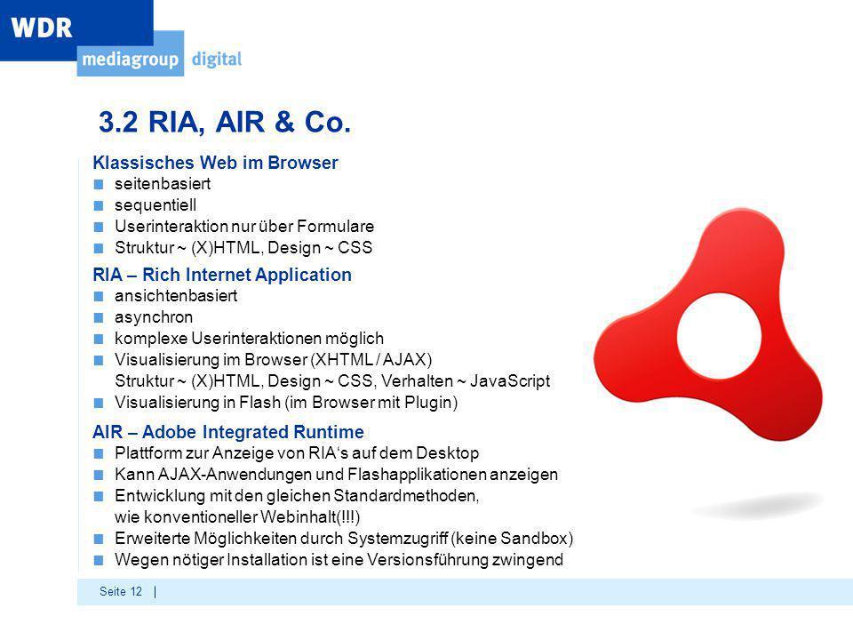Seite 12 3.2 RIA, AIR & Co. Klassisches Web im Browser ■ seitenbasiert ■ sequentiell ■ Userinteraktion nur über Formulare ■ Struktur ~ (X)HTML, Design