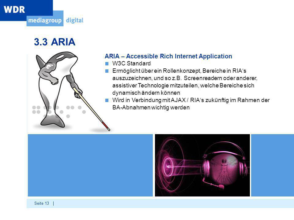 Seite 13 3.3 ARIA ARIA – Accessible Rich Internet Application ■ W3C Standard ■ Ermöglicht über ein Rollenkonzept, Bereiche in RIA's auszuzeichnen, und