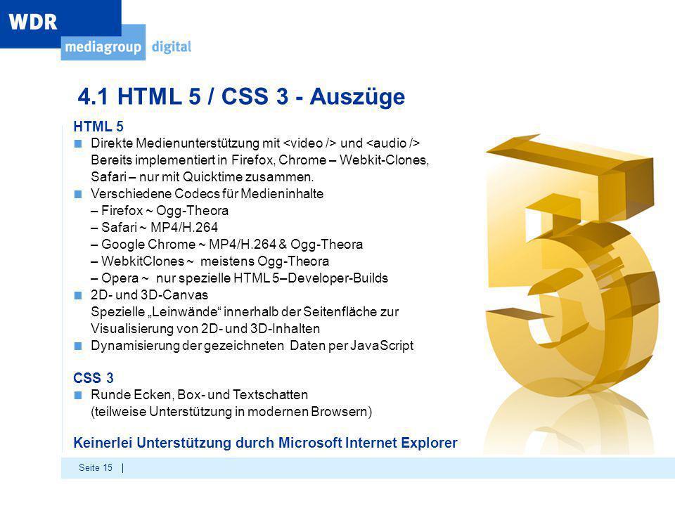 Seite 15 4.1 HTML 5 / CSS 3 - Auszüge HTML 5 ■ Direkte Medienunterstützung mit und Bereits implementiert in Firefox, Chrome – Webkit-Clones, Safari – nur mit Quicktime zusammen.