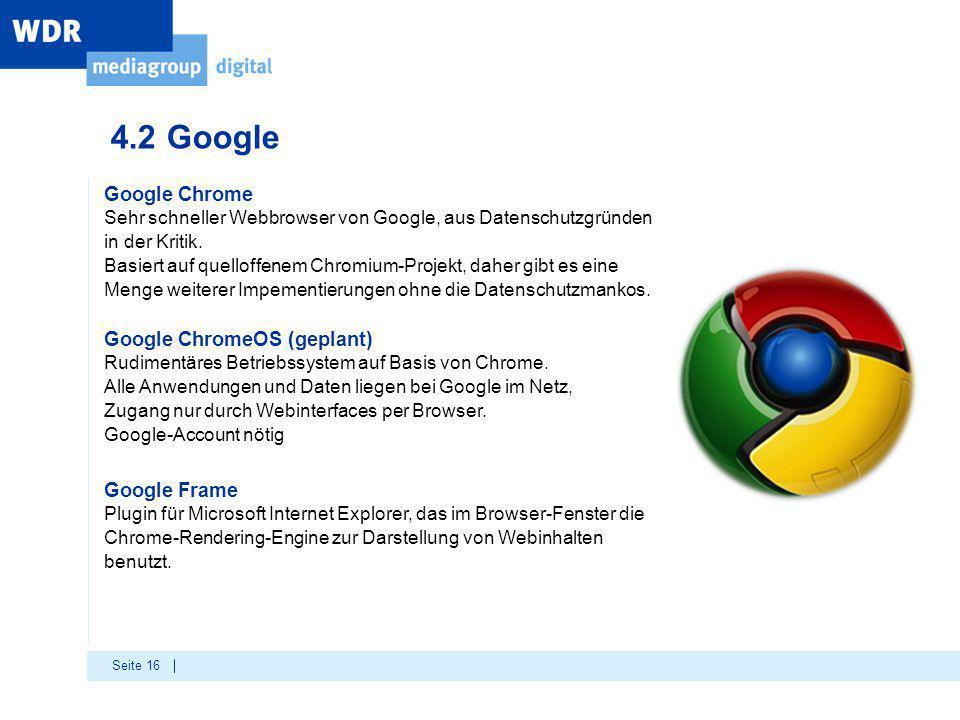 Seite 16 4.2 Google Google Chrome Sehr schneller Webbrowser von Google, aus Datenschutzgründen in der Kritik. Basiert auf quelloffenem Chromium-Projek