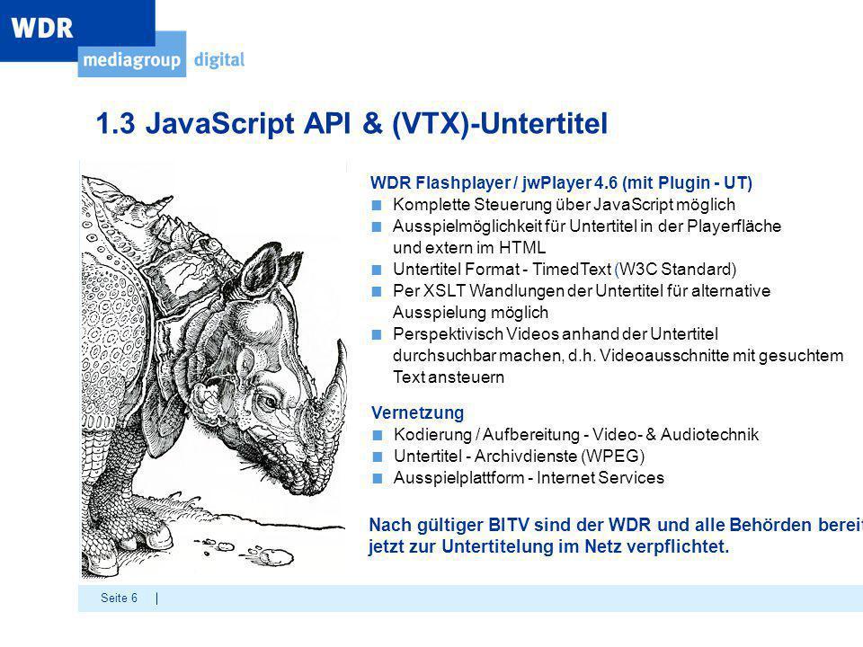 Seite 6 1.3 JavaScript API & (VTX)-Untertitel WDR Flashplayer / jwPlayer 4.6 (mit Plugin - UT) ■ Komplette Steuerung über JavaScript möglich ■ Ausspie