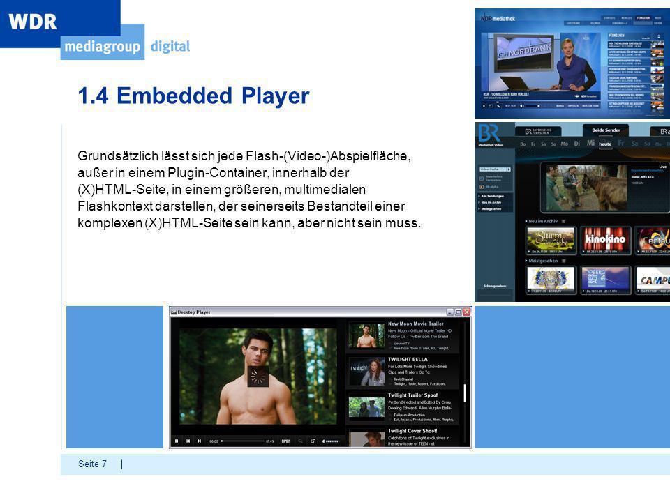 Seite 7 1.4 Embedded Player Grundsätzlich lässt sich jede Flash-(Video-)Abspielfläche, außer in einem Plugin-Container, innerhalb der (X)HTML-Seite, in einem größeren, multimedialen Flashkontext darstellen, der seinerseits Bestandteil einer komplexen (X)HTML-Seite sein kann, aber nicht sein muss.