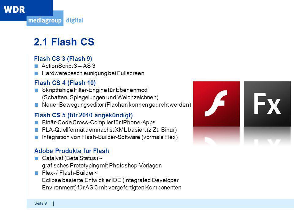Seite 9 Flash CS 3 (Flash 9) ■ ActionScript 3 – AS 3 ■ Hardwarebeschleunigung bei Fullscreen Flash CS 4 (Flash 10) ■ Skriptfähige Filter-Engine für Ebenenmodi (Schatten, Spiegelungen und Weichzeichnen) ■ Neuer Bewegungseditor (Flächen können gedreht werden) Flash CS 5 (für 2010 angekündigt) ■ Binär-Code Cross-Compiler für iPhone-Apps ■ FLA-Quellformat demnächst XML basiert (z.Zt.