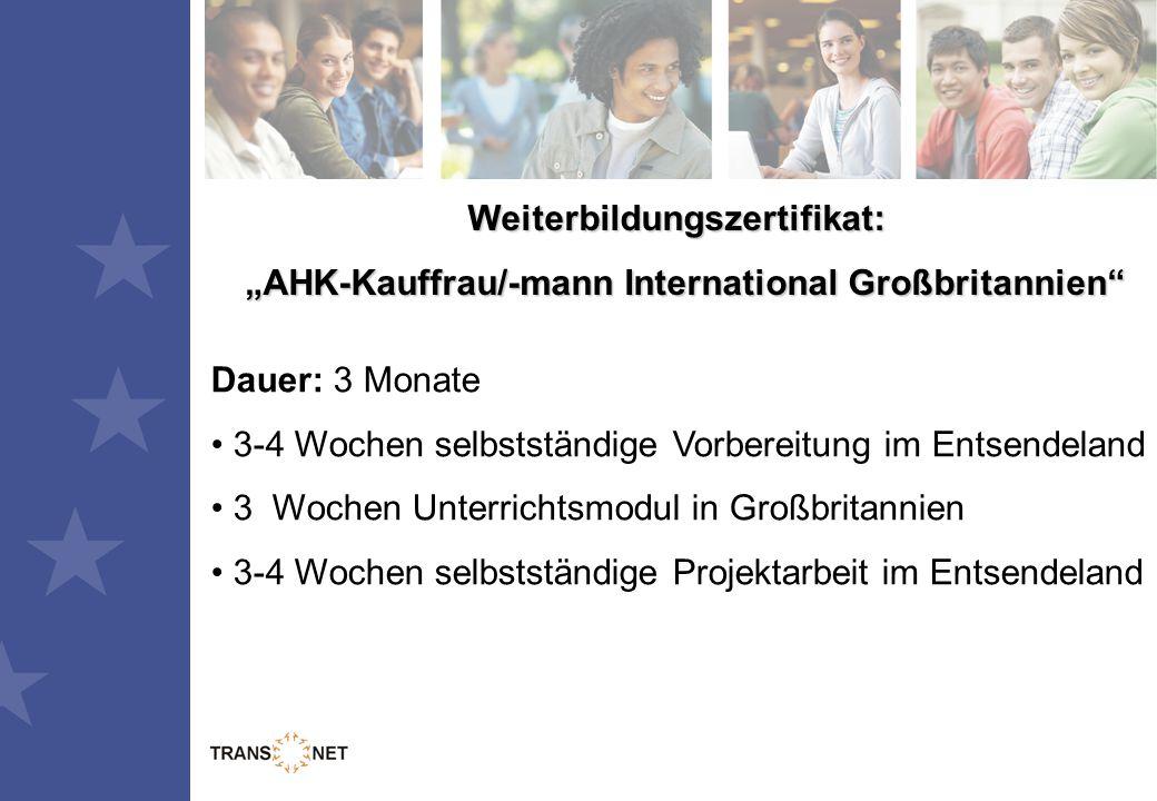 """Weiterbildungszertifikat: """"AHK-Kauffrau/-mann International Großbritannien """"AHK-Kauffrau/-mann International Großbritannien Dauer: 3 Monate 3-4 Wochen selbstständige Vorbereitung im Entsendeland 3 Wochen Unterrichtsmodul in Großbritannien 3-4 Wochen selbstständige Projektarbeit im Entsendeland"""