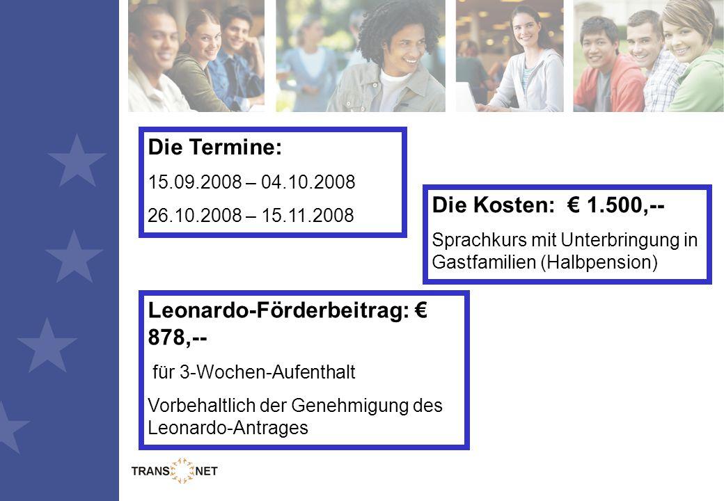 Die Termine: 15.09.2008 – 04.10.2008 26.10.2008 – 15.11.2008 Die Kosten: € 1.500,-- Sprachkurs mit Unterbringung in Gastfamilien (Halbpension) Leonardo-Förderbeitrag: € 878,-- für 3-Wochen-Aufenthalt Vorbehaltlich der Genehmigung des Leonardo-Antrages