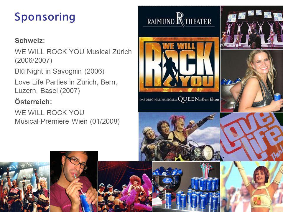 22 Sponsoring Schweiz: WE WILL ROCK YOU Musical Zürich (2006/2007) Blû Night in Savognin (2006) Love Life Parties in Zürich, Bern, Luzern, Basel (2007