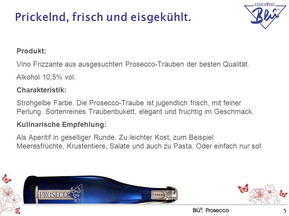 5 Prickelnd, frisch und eisgekühlt. Produkt: Vino Frizzante aus ausgesuchten Prosecco-Trauben der besten Qualität. Alkohol 10,5% vol. Charakteristik: