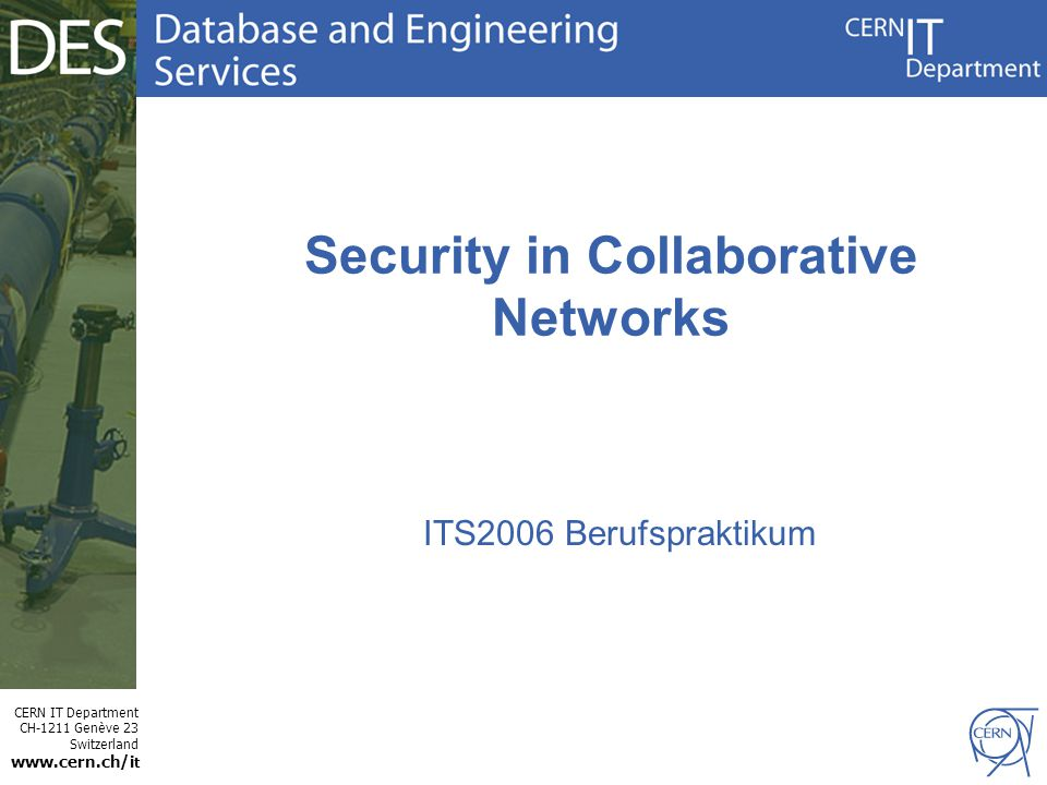 CERN IT Department CH-1211 Genève 23 Switzerland www.cern.ch/i t Security in Collaborative Networks ITS2006 Berufspraktikum