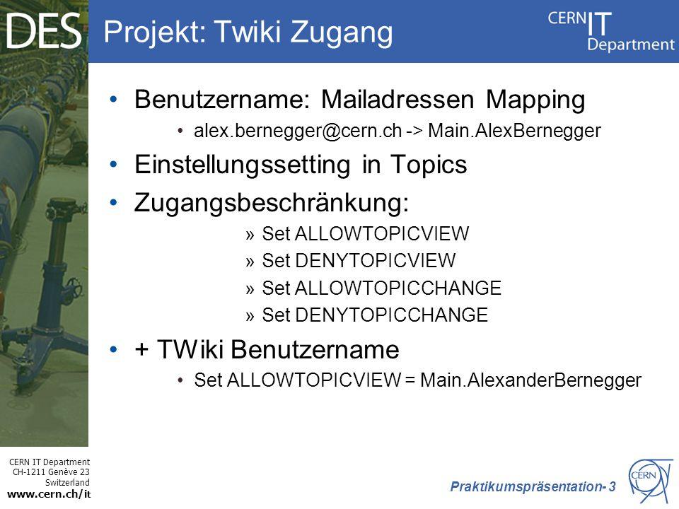 CERN IT Department CH-1211 Genève 23 Switzerland www.cern.ch/i t Projekt: Twiki Zugang Benutzername: Mailadressen Mapping alex.bernegger@cern.ch -> Main.AlexBernegger Einstellungssetting in Topics Zugangsbeschränkung: »Set ALLOWTOPICVIEW »Set DENYTOPICVIEW »Set ALLOWTOPICCHANGE »Set DENYTOPICCHANGE + TWiki Benutzername Set ALLOWTOPICVIEW = Main.AlexanderBernegger Praktikumspräsentation- 3